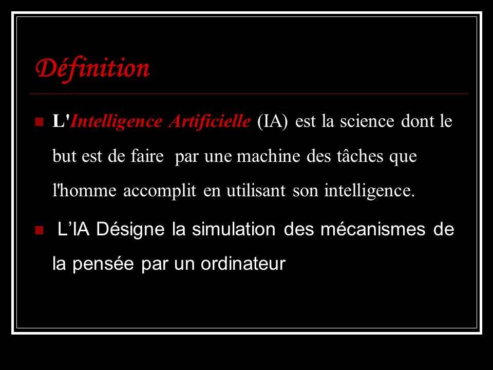 Définition L'Intelligence Artificielle (IA) est la science dont le but est de faire par une machine des tâches que l'homme accomplit en utilisant son