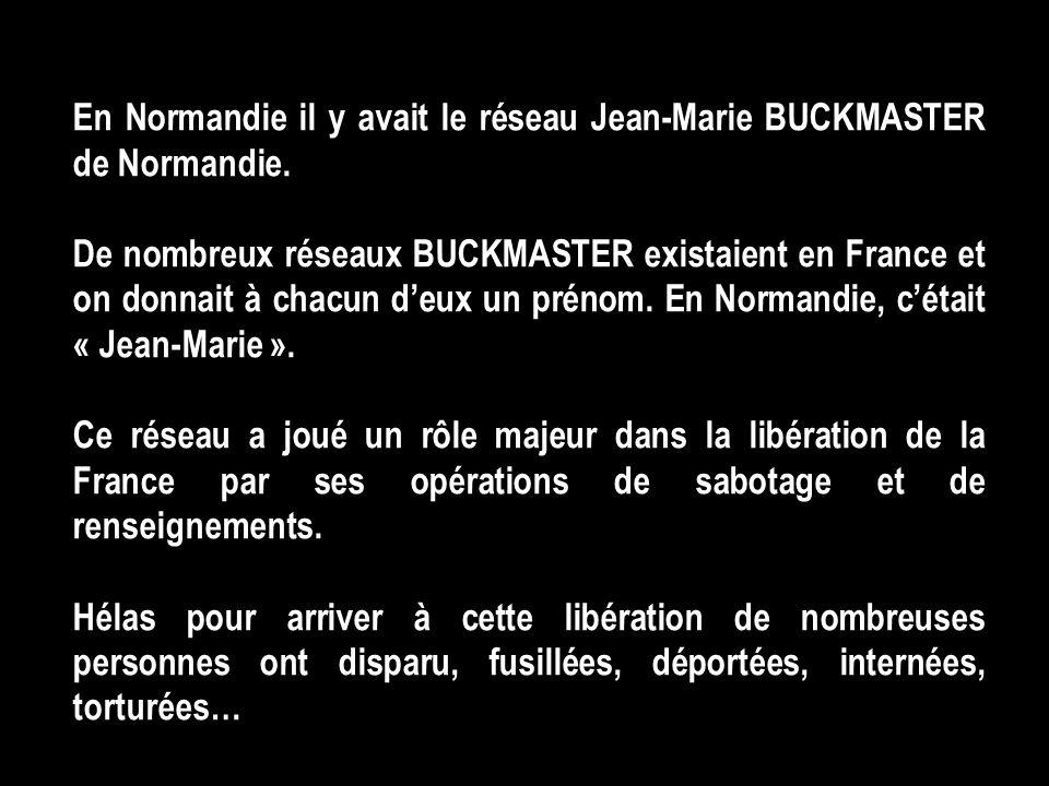 En Normandie il y avait le réseau Jean-Marie BUCKMASTER de Normandie. De nombreux réseaux BUCKMASTER existaient en France et on donnait à chacun deux