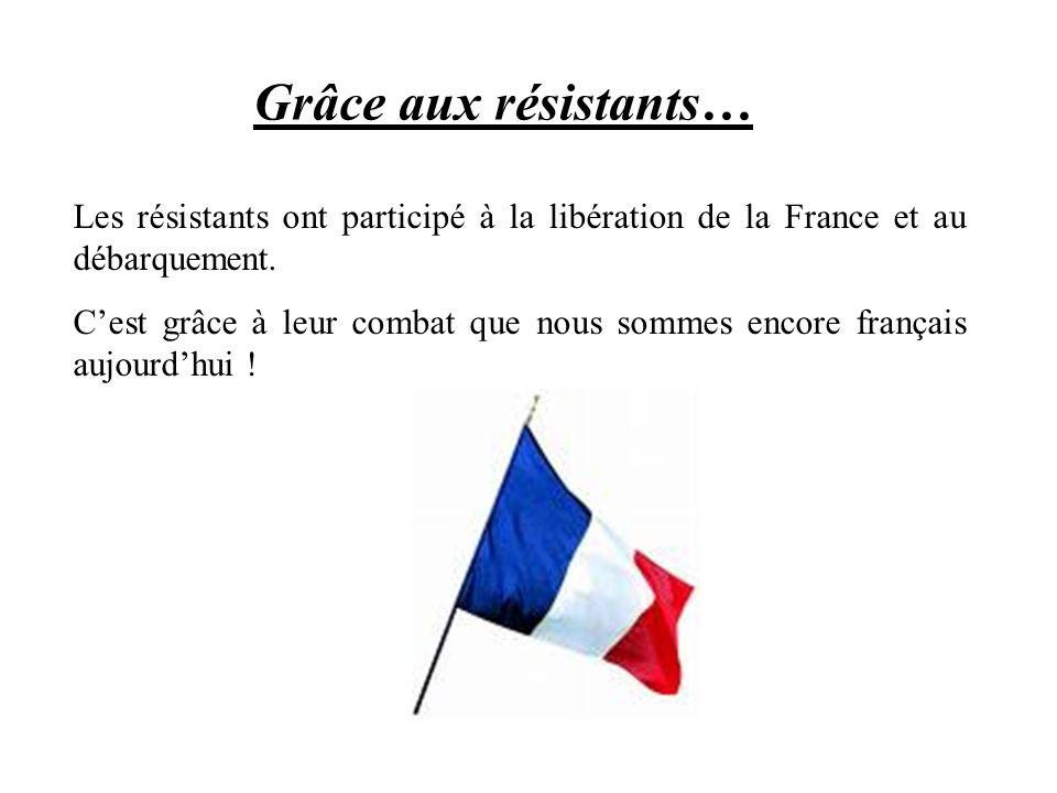 Grâce aux résistants… Les résistants ont participé à la libération de la France et au débarquement. Cest grâce à leur combat que nous sommes encore fr