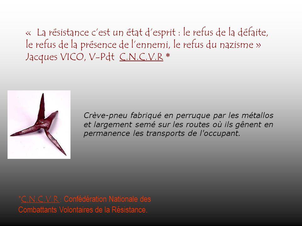 « La résistance cest un état desprit : le refus de la défaite, le refus de la présence de lennemi, le refus du nazisme » Jacques VICO, V-Pdt C.N.C.V.R