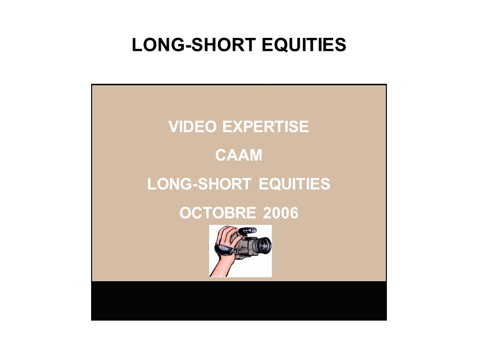 LONG-SHORT EQUITIES VIDEO EXPERTISE CAAM LONG-SHORT EQUITIES OCTOBRE 2006