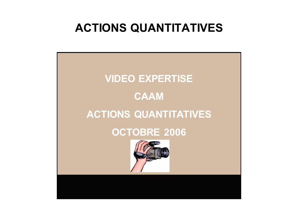 ACTIONS QUANTITATIVES VIDEO EXPERTISE CAAM ACTIONS QUANTITATIVES OCTOBRE 2006