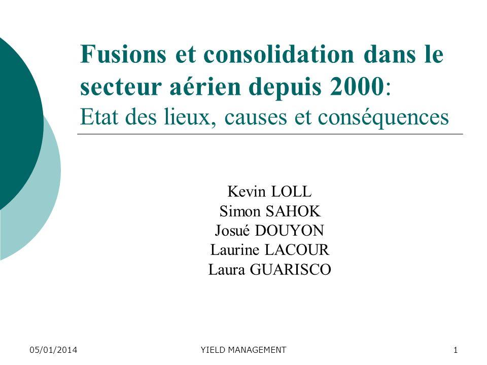 05/01/2014YIELD MANAGEMENT1 Fusions et consolidation dans le secteur aérien depuis 2000: Etat des lieux, causes et conséquences Kevin LOLL Simon SAHOK