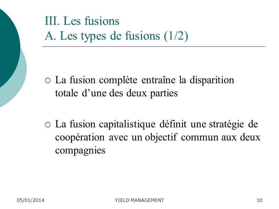 05/01/2014YIELD MANAGEMENT10 III. Les fusions A. Les types de fusions (1/2) La fusion complète entraîne la disparition totale dune des deux parties La