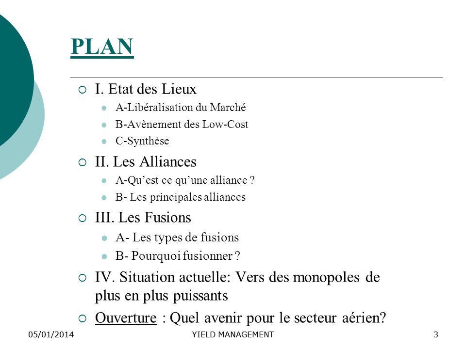 05/01/2014YIELD MANAGEMENT305/01/2014YIELD MANAGEMENT3 PLAN I. Etat des Lieux A-Libéralisation du Marché B-Avènement des Low-Cost C-Synthèse II. Les A