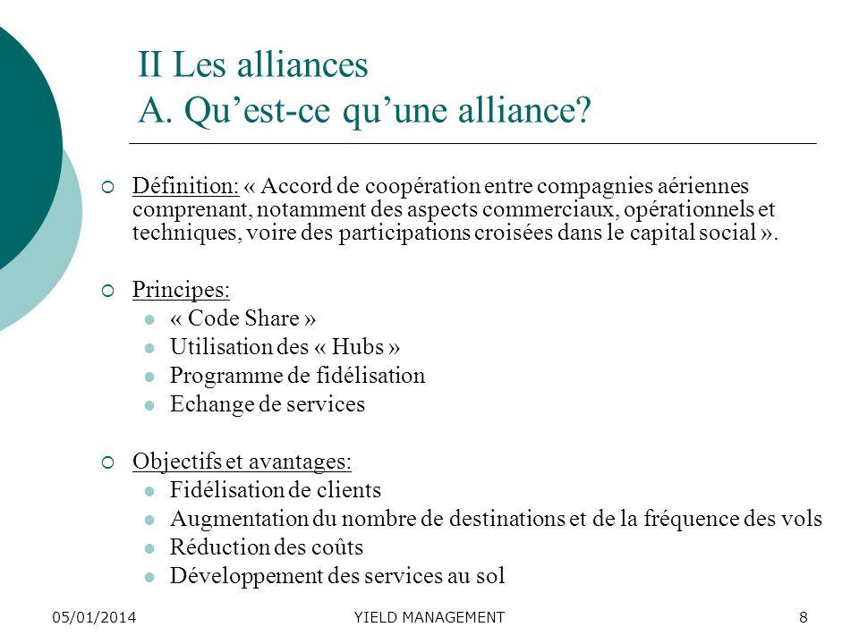 05/01/2014YIELD MANAGEMENT8 II Les alliances A. Quest-ce quune alliance? Définition: « Accord de coopération entre compagnies aériennes comprenant, no