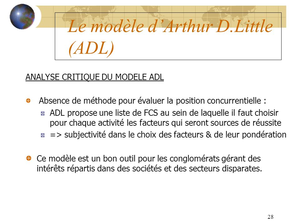 28 Le modèle dArthur D.Little (ADL) ANALYSE CRITIQUE DU MODELE ADL Absence de méthode pour évaluer la position concurrentielle : ADL propose une liste