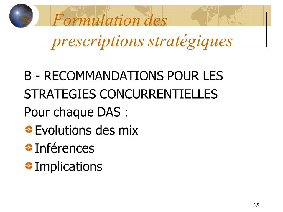 35 Formulation des prescriptions stratégiques B - RECOMMANDATIONS POUR LES STRATEGIES CONCURRENTIELLES Pour chaque DAS : Evolutions des mix Inférences Implications