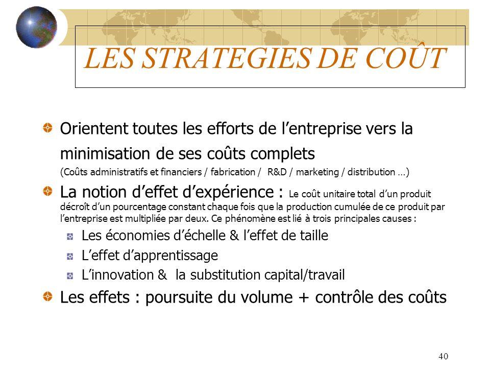 40 LES STRATEGIES DE COÛT Orientent toutes les efforts de lentreprise vers la minimisation de ses coûts complets (Coûts administratifs et financiers /