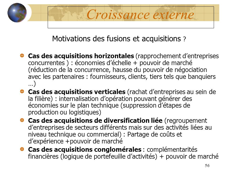 56 Croissance externe Motivations des fusions et acquisitions ? Cas des acquisitions horizontales (rapprochement dentreprises concurrentes ) : économi