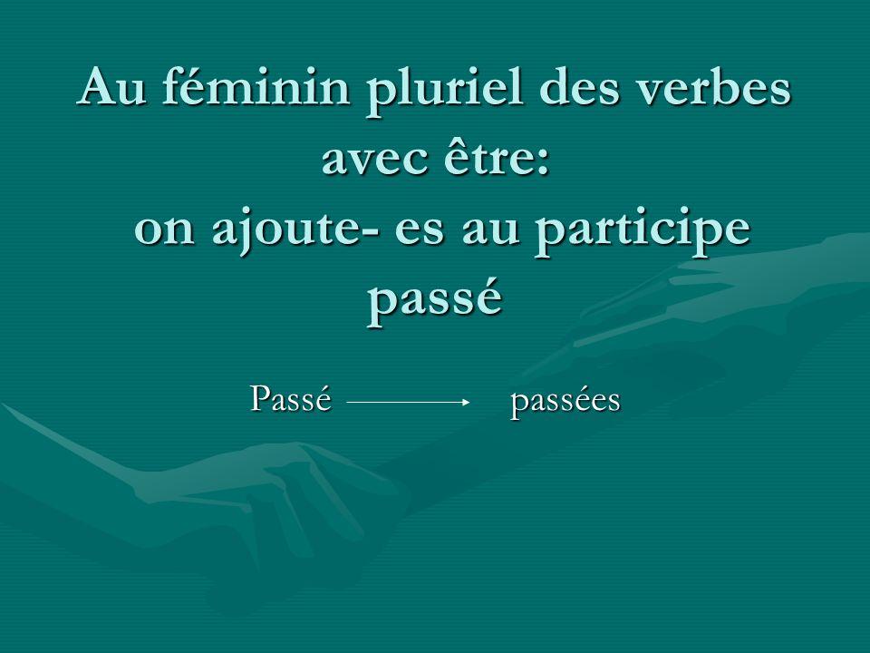 Au féminin pluriel des verbes avec être: on ajoute- es au participe passé Passépassées