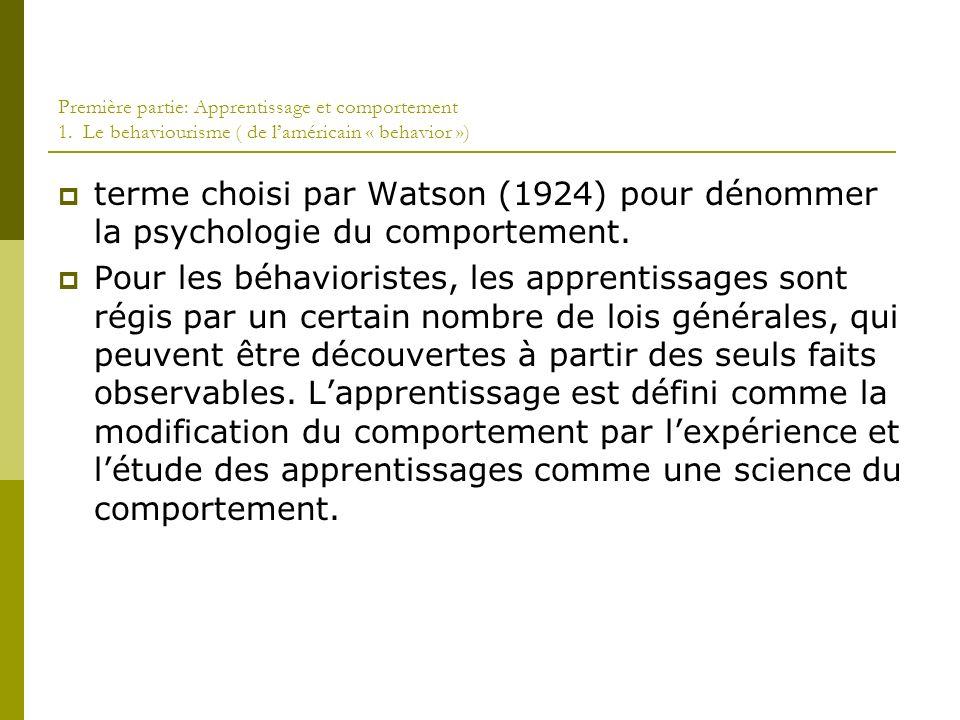 Première partie: Apprentissage et comportement 1. Le behaviourisme ( de laméricain « behavior ») terme choisi par Watson (1924) pour dénommer la psych