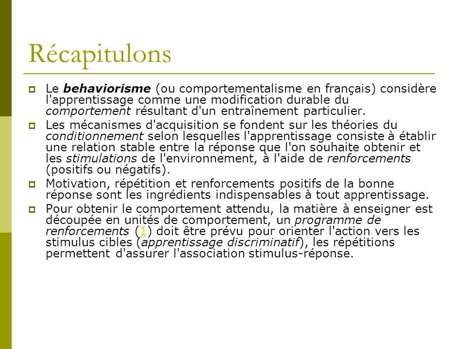Récapitulons Le behaviorisme (ou comportementalisme en français) considère l'apprentissage comme une modification durable du comportement résultant d'