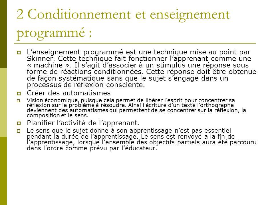 2 Conditionnement et enseignement programmé : Lenseignement programmé est une technique mise au point par Skinner. Cette technique fait fonctionner la