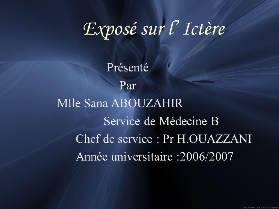Exposé sur l Ictère Présenté Par Mlle Sana ABOUZAHIR Service de Médecine B Chef de service : Pr H.OUAZZANI Année universitaire :2006/2007