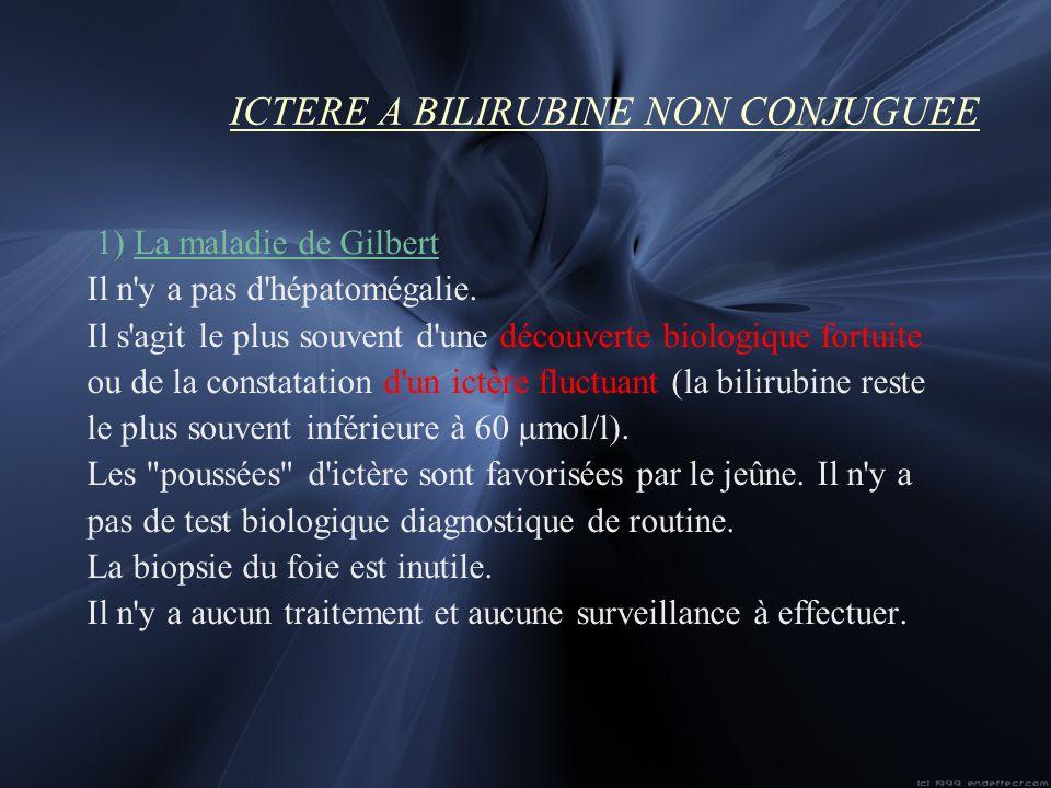 ICTERE A BILIRUBINE NON CONJUGUEE 1) La maladie de Gilbert Il n'y a pas d'hépatomégalie. Il s'agit le plus souvent d'une découverte biologique fortuit