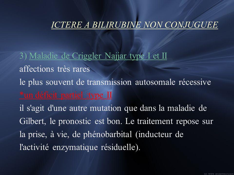 ICTERE A BILIRUBINE NON CONJUGUEE 3) Maladie de Criggler Najjar type I et II affections très rares le plus souvent de transmission autosomale récessiv