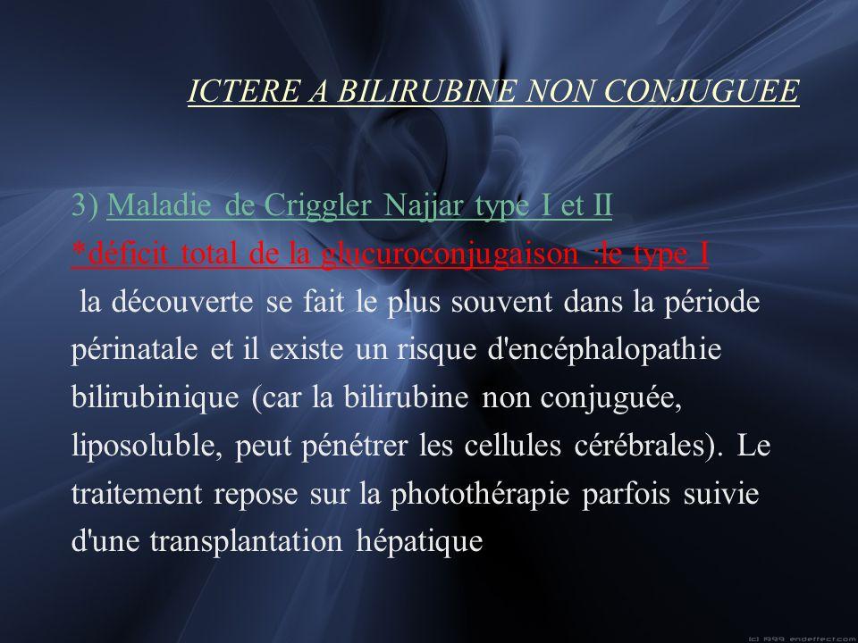 ICTERE A BILIRUBINE NON CONJUGUEE 3) Maladie de Criggler Najjar type I et II *déficit total de la glucuroconjugaison :le type I la découverte se fait