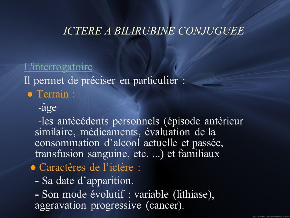 ICTERE A BILIRUBINE CONJUGUEE L'interrogatoire Il permet de préciser en particulier : Terrain : -âge -les antécédents personnels (épisode antérieur si