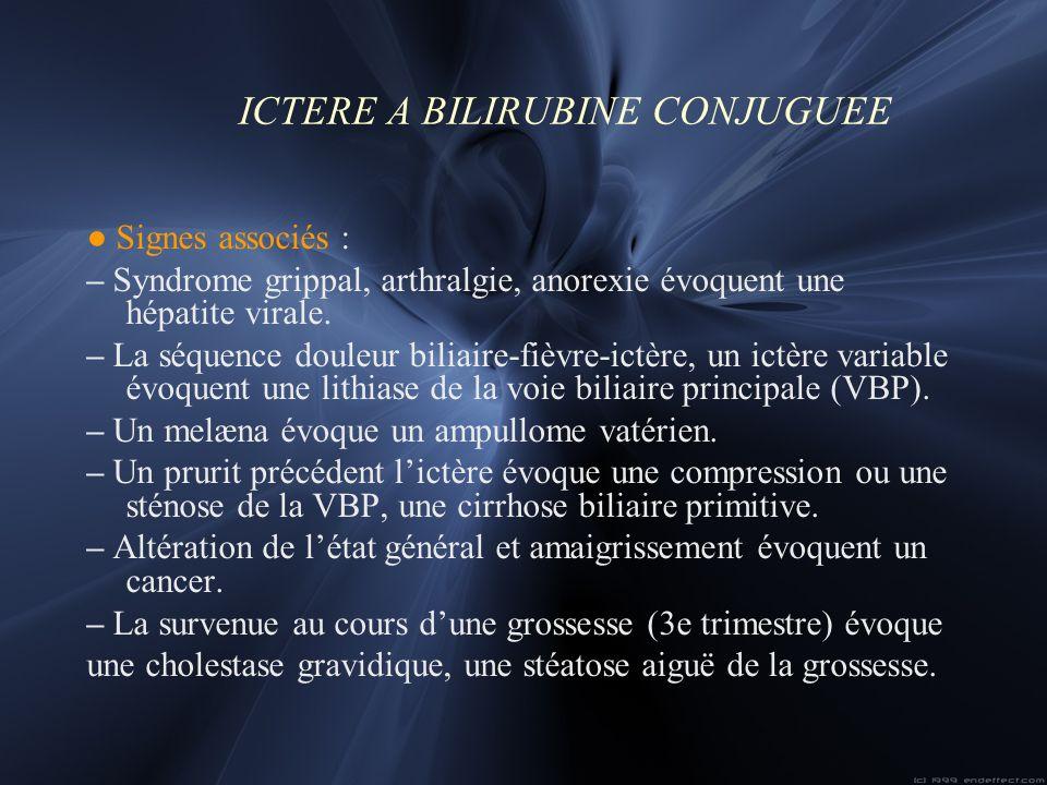 ICTERE A BILIRUBINE CONJUGUEE Signes associés : – Syndrome grippal, arthralgie, anorexie évoquent une hépatite virale. – La séquence douleur biliaire-