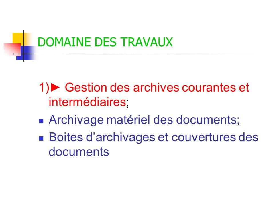 DOMAINE DES TRAVAUX 1) Gestion des archives courantes et intermédiaires; Archivage matériel des documents; Boites darchivages et couvertures des docum