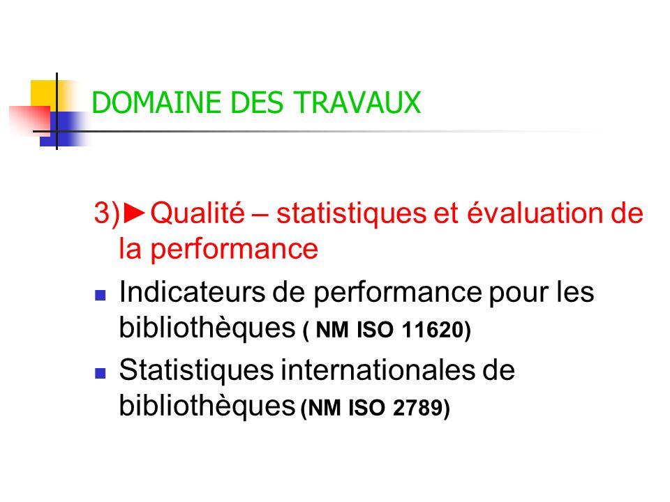 DOMAINE DES TRAVAUX 3)Qualité – statistiques et évaluation de la performance Indicateurs de performance pour les bibliothèques ( NM ISO 11620) Statist