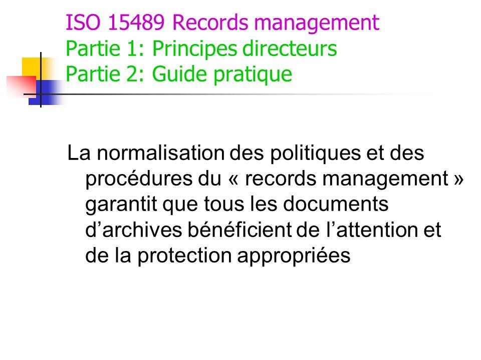 ISO 15489 Records management Partie 1: Principes directeurs Partie 2: Guide pratique La normalisation des politiques et des procédures du « records ma