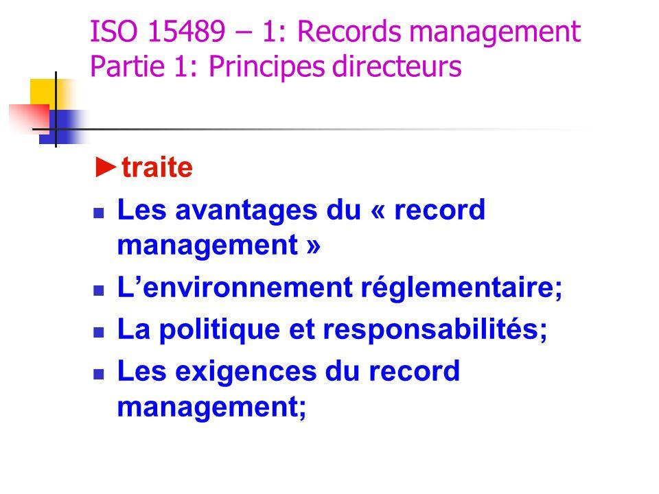 ISO 15489 – 1: Records management Partie 1: Principes directeurs traite Les avantages du « record management » Lenvironnement réglementaire; La politi