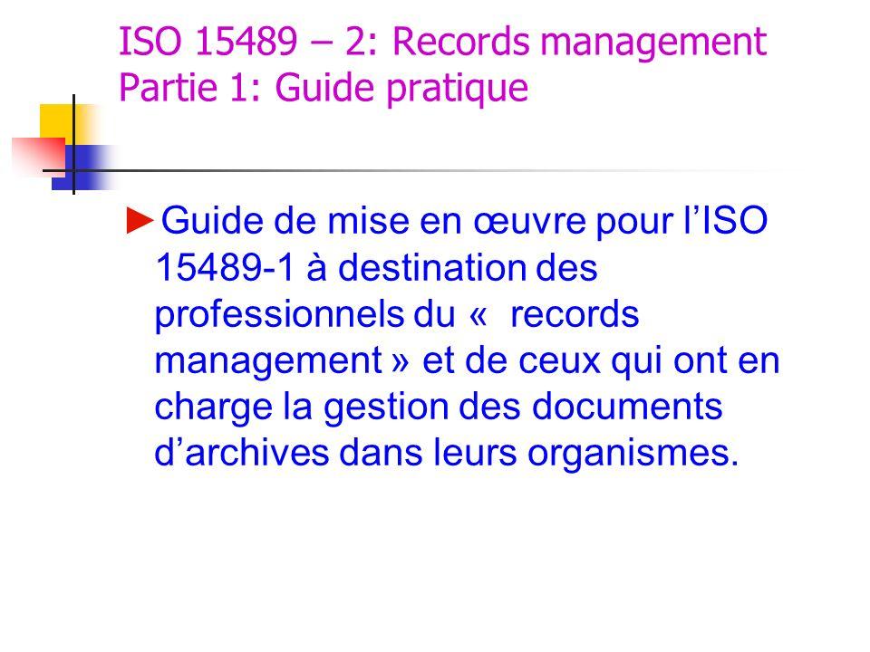 ISO 15489 – 2: Records management Partie 1: Guide pratique Guide de mise en œuvre pour lISO 15489-1 à destination des professionnels du « records mana