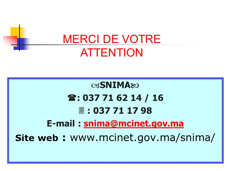 MERCI DE VOTRE ATTENTION SNIMA : 037 71 62 14 / 16 : 037 71 17 98 E-mail : snima@mcinet.gov.masnima@mcinet.gov.ma Site web : www.mcinet.gov.ma/snima/ MERCI DE VOTRE ATTENTION
