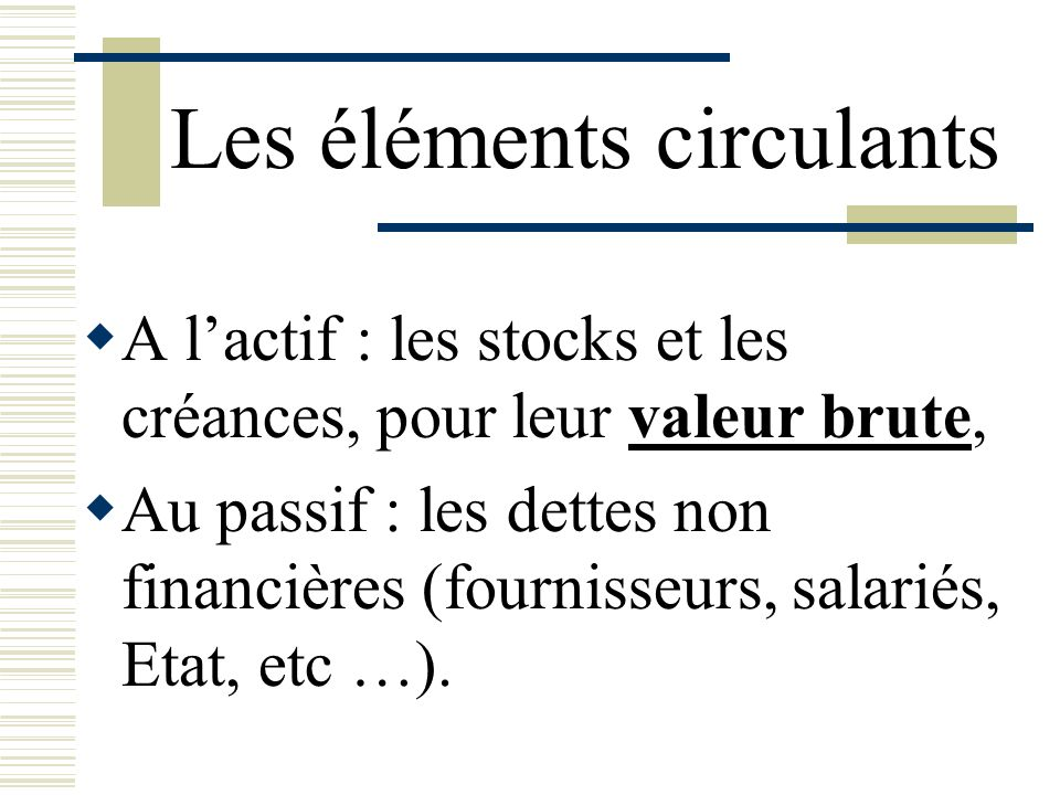 Les éléments circulants A lactif : les stocks et les créances, pour leur valeur brute, Au passif : les dettes non financières (fournisseurs, salariés,