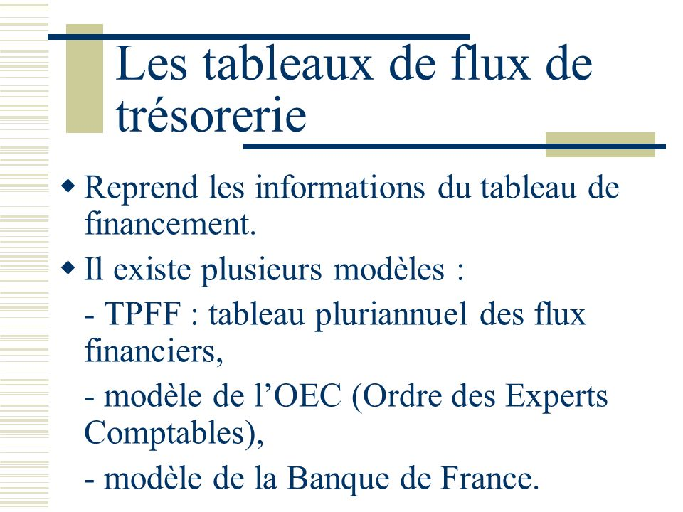 Les tableaux de flux de trésorerie Reprend les informations du tableau de financement. Il existe plusieurs modèles : - TPFF : tableau pluriannuel des