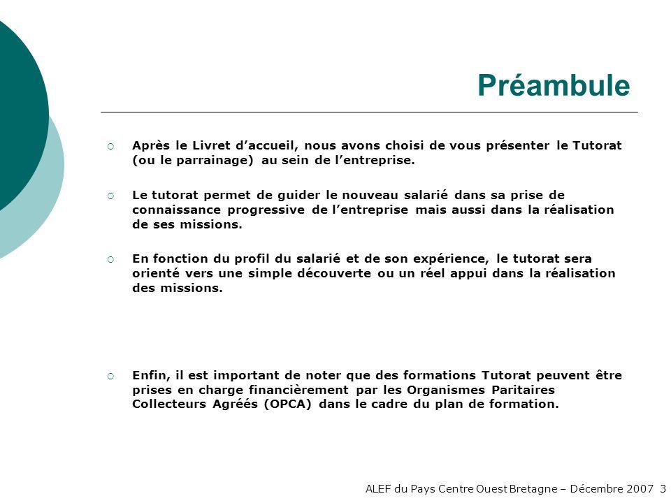 ALEF du Pays Centre Ouest Bretagne – Décembre 2007 3 Préambule Après le Livret daccueil, nous avons choisi de vous présenter le Tutorat (ou le parrainage) au sein de lentreprise.