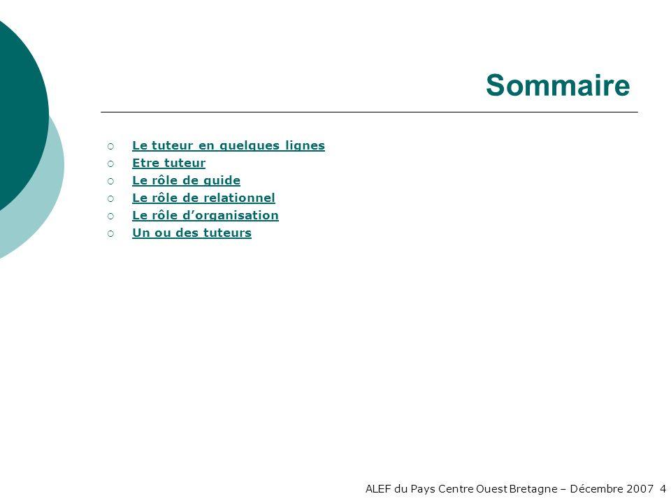 ALEF du Pays Centre Ouest Bretagne – Décembre 2007 4 Sommaire Le tuteur en quelques lignes Etre tuteur Le rôle de guide Le rôle de relationnel Le rôle dorganisation Un ou des tuteurs