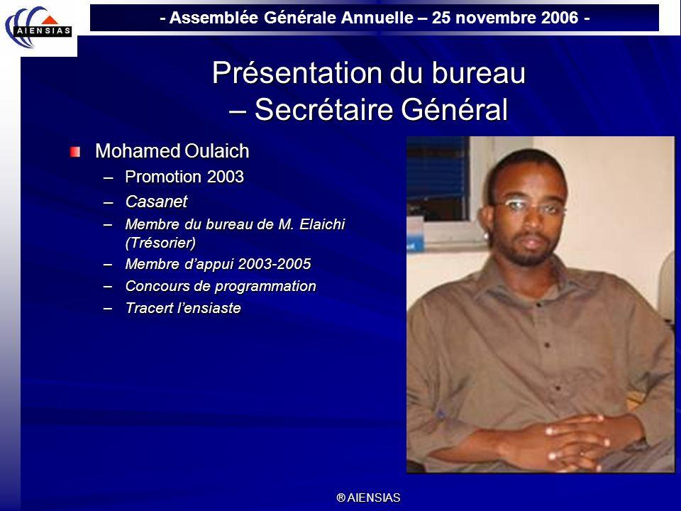 - Assemblée Générale Annuelle – 25 novembre 2006 - ® AIENSIAS Présentation du bureau – Secrétaire Général Mohamed Oulaich –Promotion 2003 –Casanet –Me