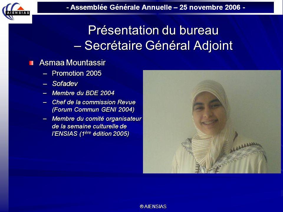 - Assemblée Générale Annuelle – 25 novembre 2006 - ® AIENSIAS Présentation du bureau – Secrétaire Général Adjoint Asmaa Mountassir –Promotion 2005 –So