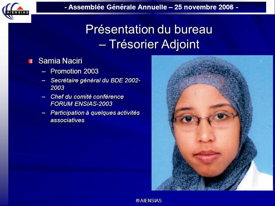 - Assemblée Générale Annuelle – 25 novembre 2006 - ® AIENSIAS Présentation du bureau – Trésorier Adjoint Samia Naciri –Promotion 2003 –Secrétaire géné