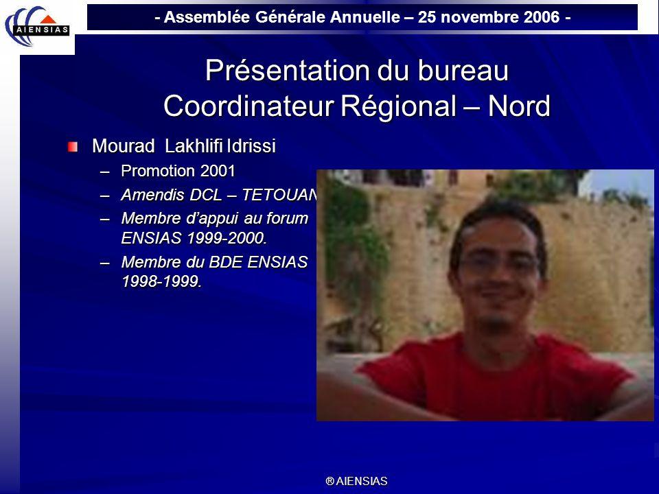 - Assemblée Générale Annuelle – 25 novembre 2006 - ® AIENSIAS Présentation du bureau Coordinateur Régional – Nord Mourad Lakhlifi Idrissi –Promotion 2