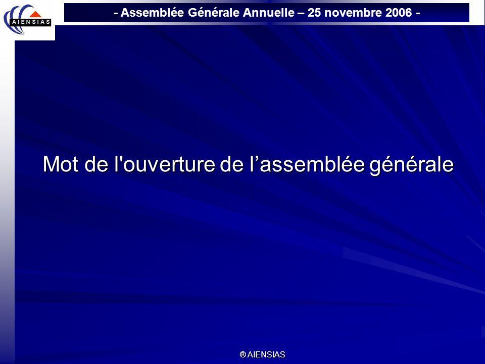 - Assemblée Générale Annuelle – 25 novembre 2006 - ® AIENSIAS Mot de l'ouverture de lassemblée générale Mot de l'ouverture de lassemblée générale