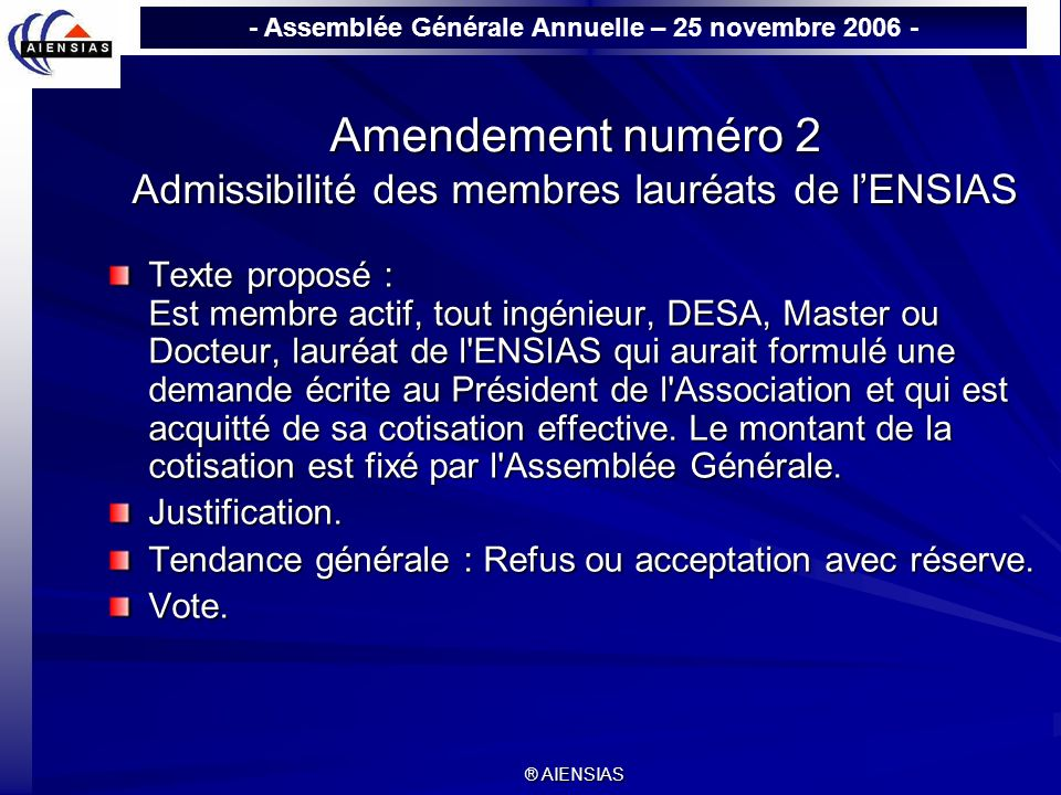 - Assemblée Générale Annuelle – 25 novembre 2006 - ® AIENSIAS Amendement numéro 2 Admissibilité des membres lauréats de lENSIAS Texte proposé : Est me