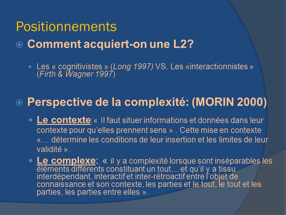 Positionnements Comment acquiert-on une L2? Les « cognitivistes » (Long 1997) VS. Les «interactionnistes » (Firth & Wagner 1997) Perspective de la com