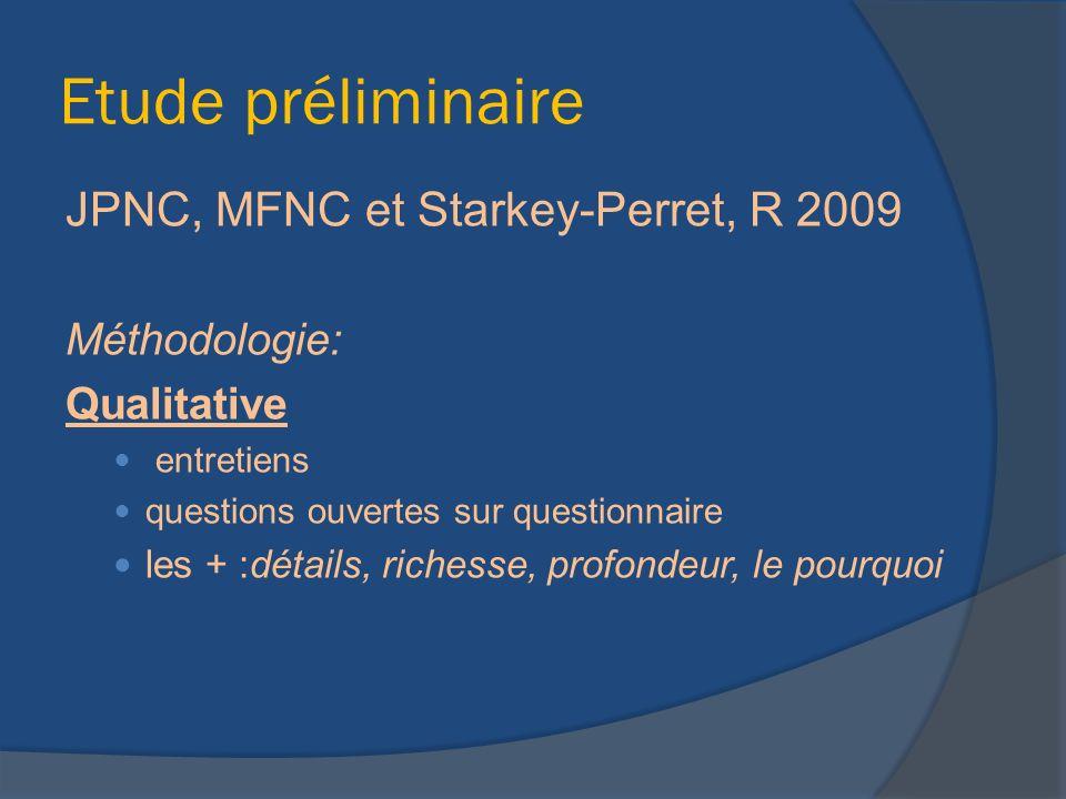 Etude préliminaire JPNC, MFNC et Starkey-Perret, R 2009 Méthodologie: Qualitative entretiens questions ouvertes sur questionnaire les + :détails, richesse, profondeur, le pourquoi