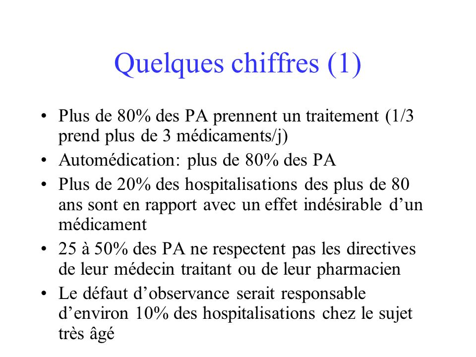 Quelques chiffres (1) Plus de 80% des PA prennent un traitement (1/3 prend plus de 3 médicaments/j) Automédication: plus de 80% des PA Plus de 20% des