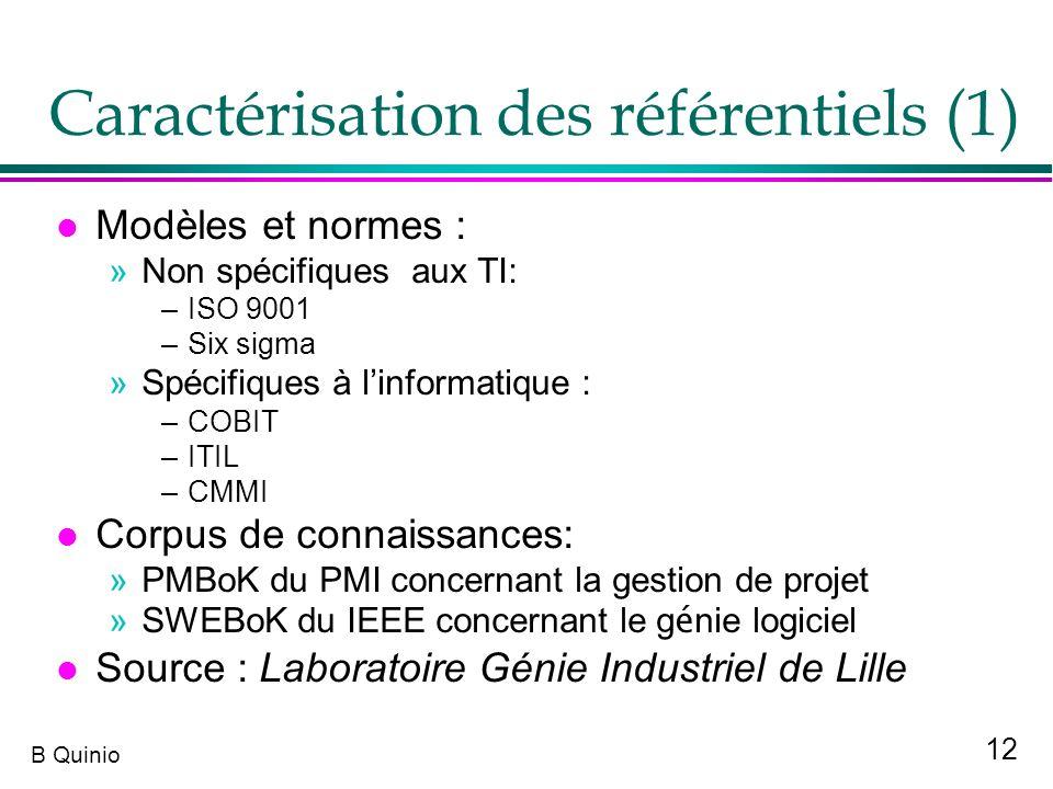 12 B Quinio Caractérisation des référentiels (1) l Modèles et normes : »Non spécifiques aux TI: –ISO 9001 –Six sigma »Spécifiques à linformatique : –C