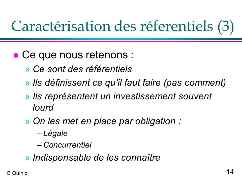14 B Quinio Caractérisation des réferentiels (3) l Ce que nous retenons : »Ce sont des référentiels »Ils définissent ce quil faut faire (pas comment)