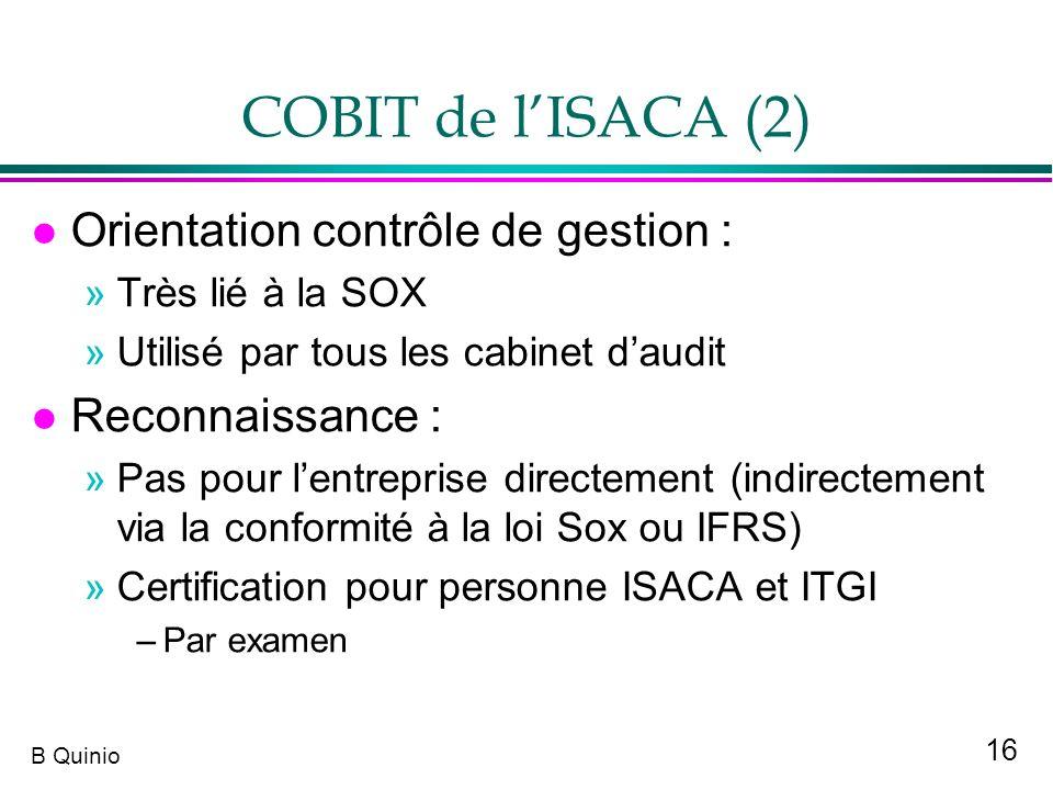 16 B Quinio COBIT de lISACA (2) l Orientation contrôle de gestion : »Très lié à la SOX »Utilisé par tous les cabinet daudit l Reconnaissance : »Pas po