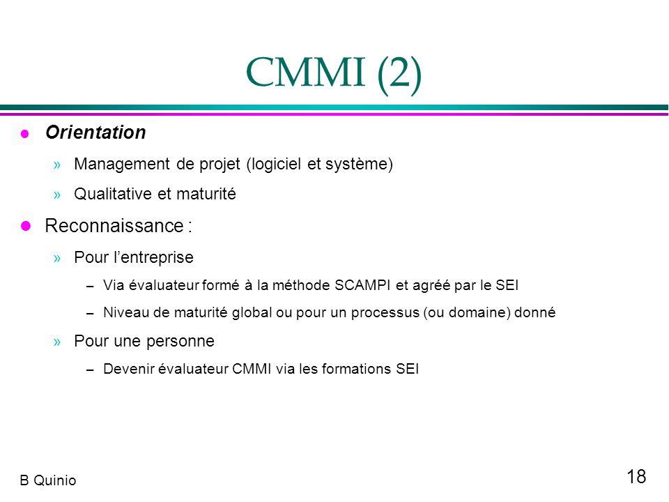 18 B Quinio CMMI (2) Orientation » Management de projet (logiciel et système) » Qualitative et maturité l Reconnaissance : » Pour lentreprise – Via év