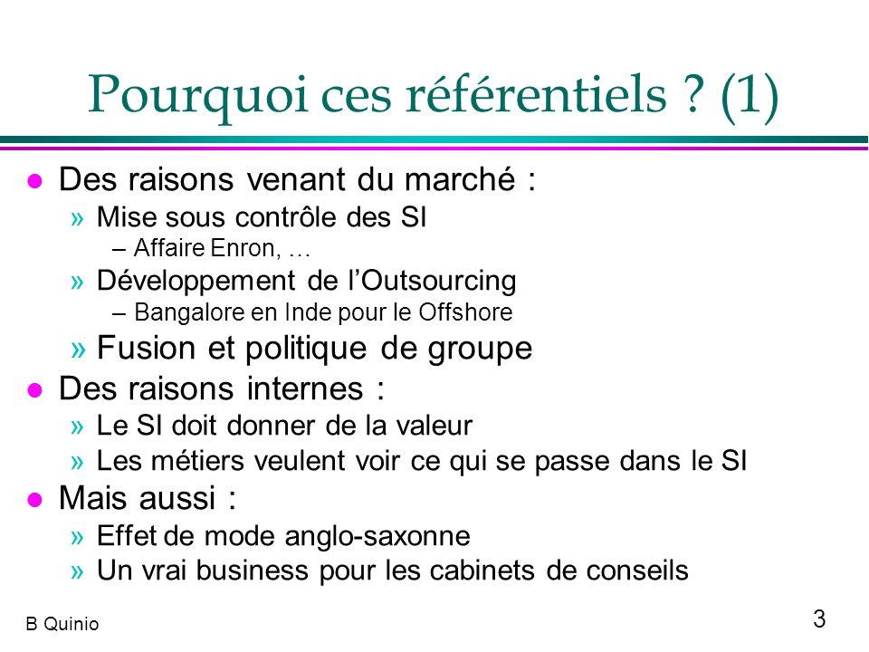 3 B Quinio Pourquoi ces référentiels ? (1) l Des raisons venant du marché : »Mise sous contrôle des SI –Affaire Enron, … »Développement de lOutsourcin