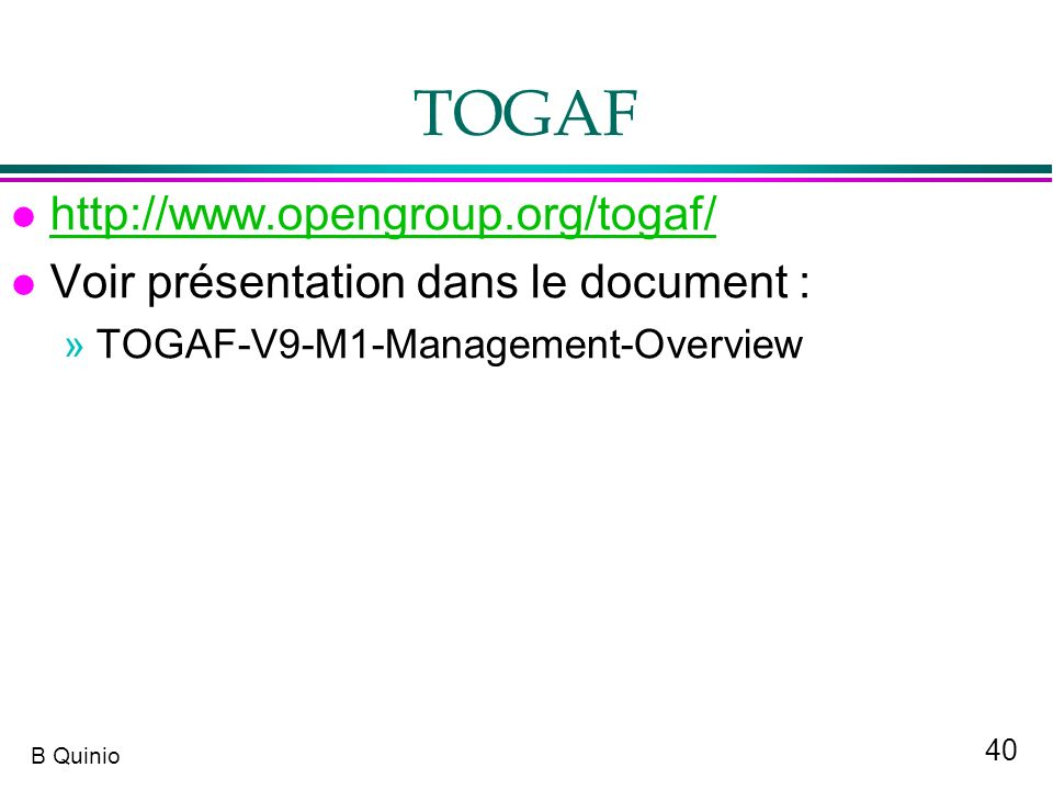 40 B Quinio TOGAF l http://www.opengroup.org/togaf/ http://www.opengroup.org/togaf/ l Voir présentation dans le document : »TOGAF-V9-M1-Management-Ove