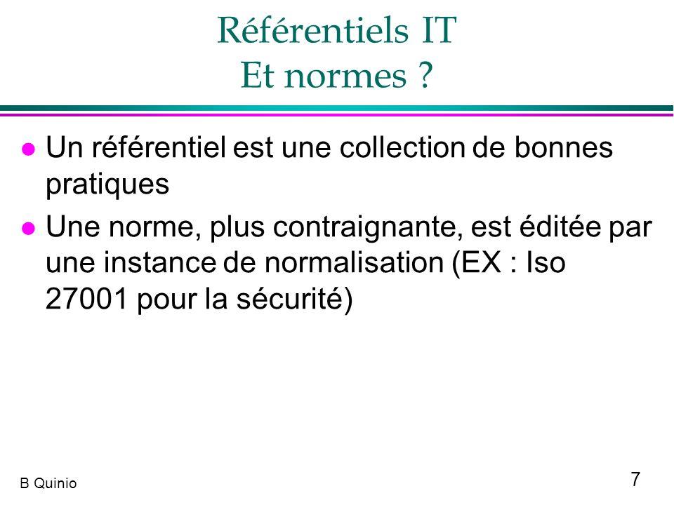 7 B Quinio Référentiels IT Et normes ? l Un référentiel est une collection de bonnes pratiques l Une norme, plus contraignante, est éditée par une ins